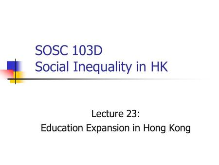 SOSC 103D Social Inequality in HK Lecture 23: Education Expansion in Hong Kong.