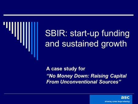 "Advancing system design technology asc SBIR: start-up funding and sustained growth A case study for ""No Money Down: Raising Capital From Unconventional."