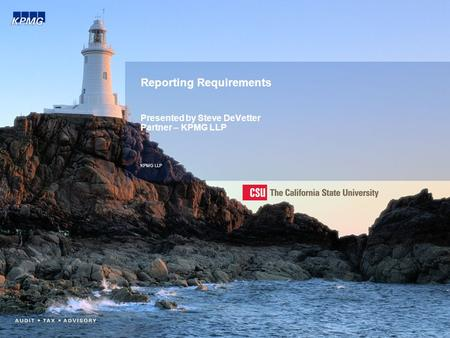 Reporting Requirements Presented by Steve DeVetter Partner – KPMG LLP KPMG LLP.