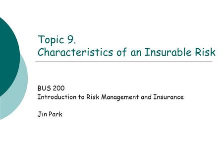 Topic 9. Characteristics of an Insurable Risk BUS 200 Introduction to Risk Management and Insurance Jin Park.