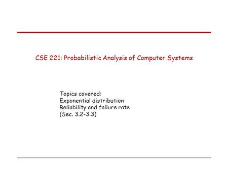 CSE 221: Probabilistic Analysis of Computer Systems Topics covered: Exponential distribution Reliability and failure rate (Sec. 3.2-3.3)
