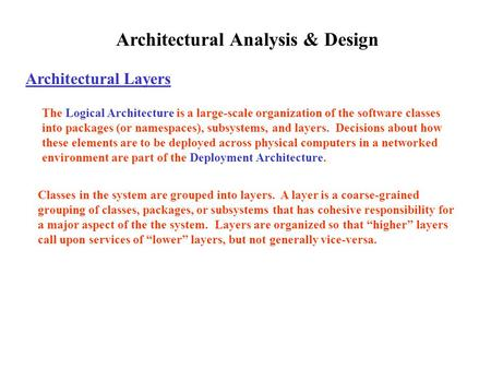 Architectural Analysis & Design Architectural Layers The Logical Architecture is a large-scale organization of the software classes into packages (or namespaces),