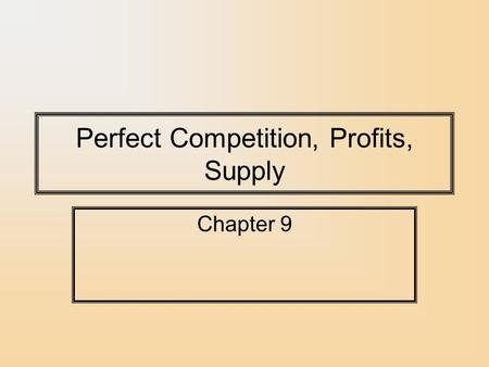 Perfect Competition, Profits, Supply Chapter 9. Costs and Supply Decisions How much should a firm supply? –Firms and their managers should attempt to.
