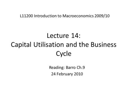 Lecture 14: Capital Utilisation and the Business Cycle L11200 Introduction to Macroeconomics 2009/10 Reading: Barro Ch.9 24 February 2010.