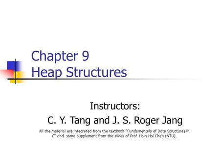 Instructors: C. Y. Tang and J. S. Roger Jang All the material are integrated from the textbook Fundamentals of Data Structures in C and some supplement.