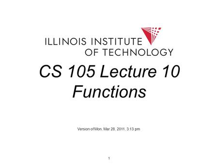1 CS 105 Lecture 10 Functions Version of Mon, Mar 28, 2011, 3:13 pm.
