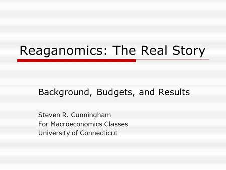 Reaganomics: The Real Story Background, Budgets, and Results Steven R. Cunningham For Macroeconomics Classes University of Connecticut.