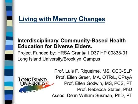 L iving with M emory C hanges Interdisciplinary Community-Based Health Education for Diverse Elders. Project Funded by: HRSA Grant# 1 D37 HP 00838-01 Long.