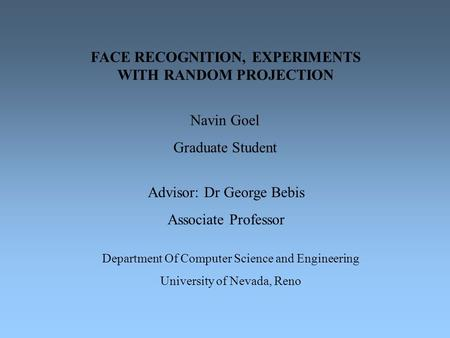 FACE RECOGNITION, EXPERIMENTS WITH RANDOM PROJECTION Navin Goel Graduate Student Advisor: Dr George Bebis Associate Professor Department Of Computer Science.
