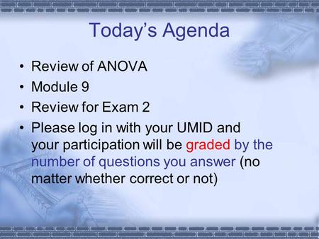 Today's Agenda Review of ANOVA Module 9 Review for Exam 2 Please log in with your UMID and your participation will be graded by the number of questions.