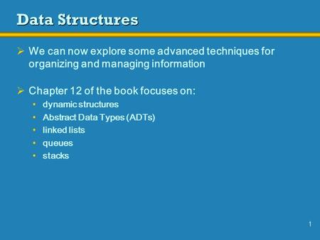 1 Data Structures  We can now explore some advanced techniques for organizing and managing information  Chapter 12 of the book focuses on: dynamic structures.
