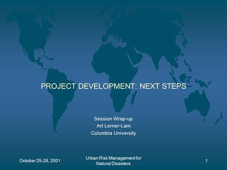 October 25-26, 2001 Urban Risk Management for Natural Disasters 1 PROJECT DEVELOPMENT: NEXT STEPS Session Wrap-up Art Lerner-Lam Columbia University.