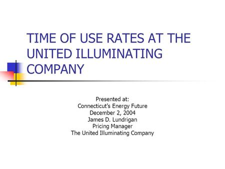 TIME OF USE RATES AT THE UNITED ILLUMINATING COMPANY Presented at: Connecticut's Energy Future December 2, 2004 James D. Lundrigan Pricing Manager The.