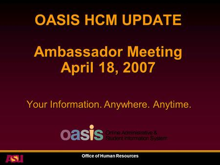 Office of Human Resources OASIS HCM UPDATE Ambassador Meeting April 18, 2007 Your Information. Anywhere. Anytime.
