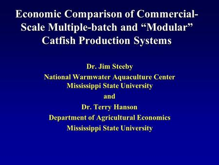 "Economic Comparison of Commercial- Scale Multiple-batch and ""Modular"" Catfish Production Systems Dr. Jim Steeby National Warmwater Aquaculture Center Mississippi."