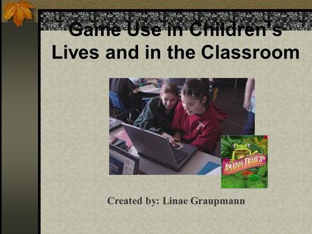 Game Use in Children's Lives and in the Classroom Created by: Linae Graupmann.
