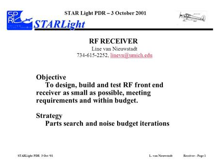 STARLight PDR 3 Oct '01 L. van Nieuwstadt Receiver - Page 1 STARLight Objective To design, build and test RF front end receiver as small as possible, meeting.