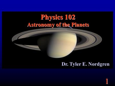 1 Physics 102 Astronomy of the Planets Dr. Tyler E. Nordgren.