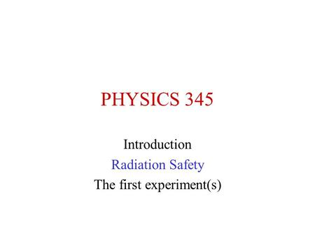 PHYSICS 345 Introduction Radiation Safety The first experiment(s)