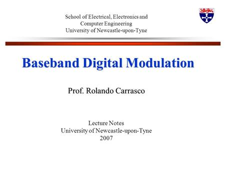 School of Electrical, Electronics and Computer Engineering University of Newcastle-upon-Tyne Baseband Digital Modulation Baseband Digital Modulation Prof.