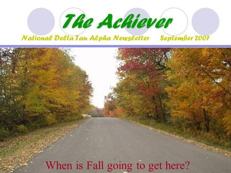 The Achiever The Achiever National Delta Tau Alpha Newsletter September 2007 When is Fall going to get here?