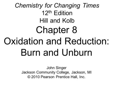 Chemistry for Changing Times 12 th Edition Hill and Kolb Chapter 8 Oxidation and Reduction: Burn and Unburn John Singer Jackson Community College, Jackson,