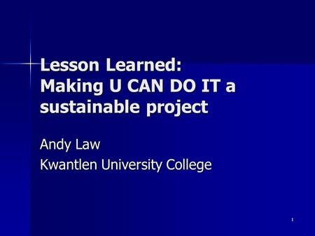 1 Lesson Learned: Making U CAN DO IT a sustainable project Andy Law Kwantlen University College.