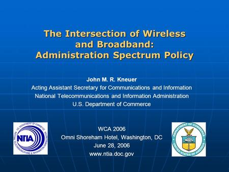 The Intersection of Wireless and Broadband: Administration Spectrum Policy John M. R. Kneuer Acting Assistant Secretary for Communications and Information.