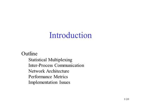 1/20 Introduction Outline Statistical Multiplexing Inter-Process Communication Network Architecture Performance Metrics Implementation Issues.