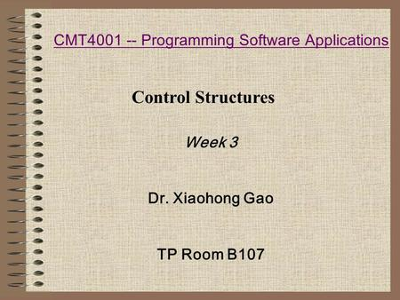 CMT4001 -- Programming Software Applications Week 3 Dr. Xiaohong Gao TP Room B107 Control Structures.