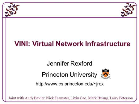 1 VINI: Virtual Network Infrastructure Jennifer Rexford Princeton University  Joint with Andy Bavier, Nick Feamster, Lixin.