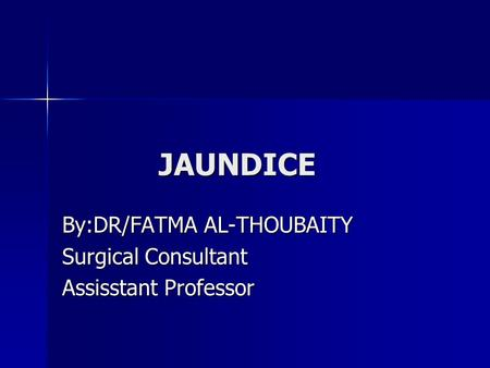 JAUNDICE JAUNDICE By:DR/FATMA AL-THOUBAITY Surgical Consultant Assisstant Professor.