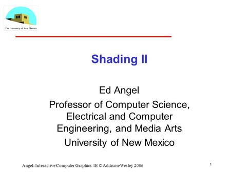 1 Angel: Interactive Computer Graphics 4E © Addison-Wesley 2006 Shading II Ed Angel Professor of Computer Science, Electrical and Computer Engineering,