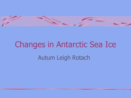 Changes in Antarctic Sea Ice Autum Leigh Rotach. A Key Feature of the Earth Ice cover serves as a critical habitat for many marine species and the cold.