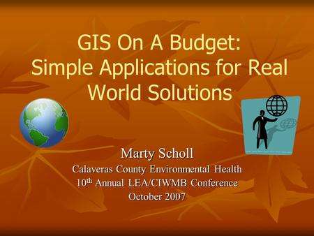 GIS On A Budget: Simple Applications for Real World Solutions Marty Scholl Calaveras County Environmental Health 10 th Annual LEA/CIWMB Conference October.