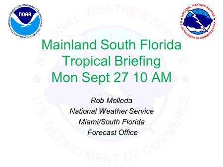 Mainland South Florida Tropical Briefing Mon Sept 27 10 AM Rob Molleda National Weather Service Miami/South Florida Forecast Office.