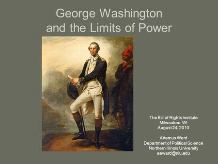 George Washington and the Limits of Power The Bill of Rights Institute Milwaukee, WI August 24, 2010 Artemus Ward Department of Political Science Northern.
