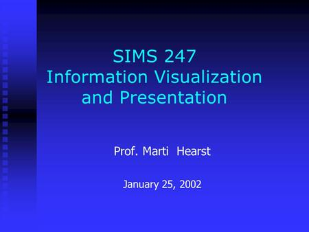 SIMS 247 Information Visualization and Presentation Prof. Marti Hearst January 25, 2002.