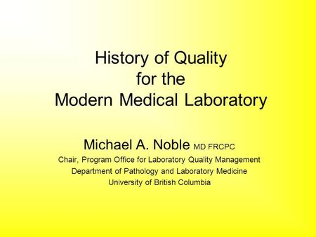 History of Quality for the Modern Medical Laboratory Michael A. Noble MD FRCPC Chair, Program Office for Laboratory Quality Management Department of Pathology.