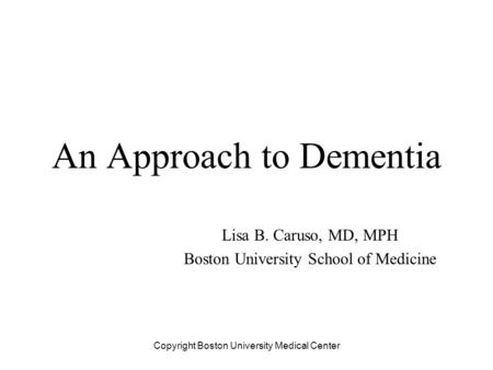 An Approach to Dementia Lisa B. Caruso, MD, MPH Boston University School of Medicine Copyright Boston University Medical Center.