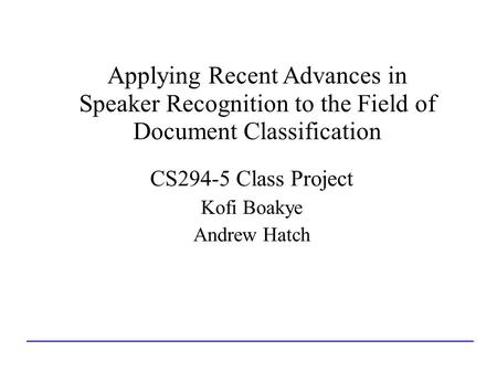 Applying Recent Advances in Speaker Recognition to the Field of Document Classification CS294-5 Class Project Kofi Boakye Andrew Hatch.
