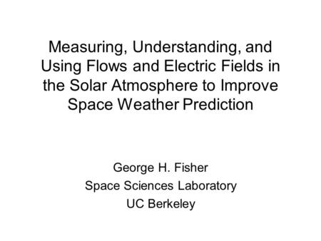 Measuring, Understanding, and Using Flows and Electric Fields in the Solar Atmosphere to Improve Space Weather Prediction George H. Fisher Space Sciences.