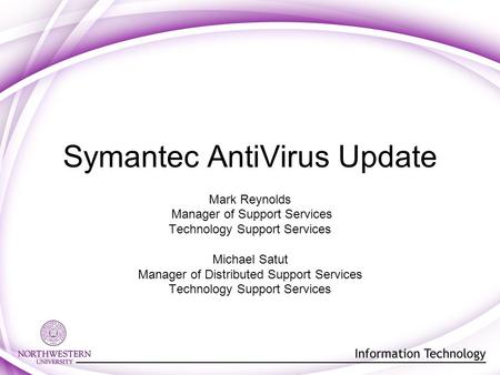 Symantec AntiVirus Update Mark Reynolds Manager of Support Services Technology Support Services Michael Satut Manager of Distributed Support Services Technology.