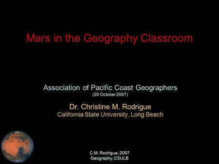 <strong>C</strong>.M. Rodrigue, 2007 Geography, CSULB Mars in the Geography Classroom Association of Pacific Coast Geographers (20 October 2007) Dr. Christine M. Rodrigue.