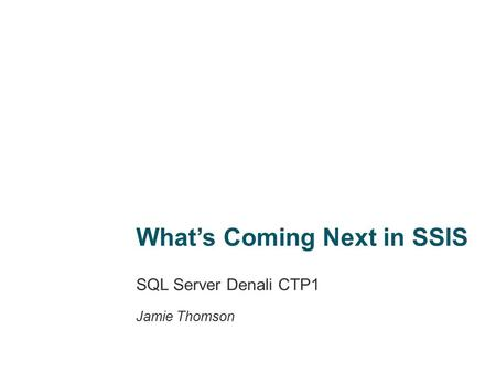 What's Coming Next in SSIS SQL Server Denali CTP1 Jamie Thomson.