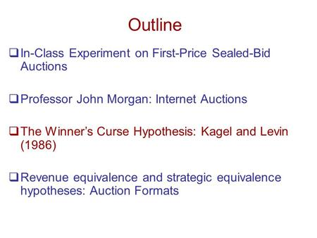 Outline  In-Class Experiment on First-Price Sealed-Bid Auctions  Professor John Morgan: Internet Auctions  The Winner's Curse Hypothesis: Kagel and.
