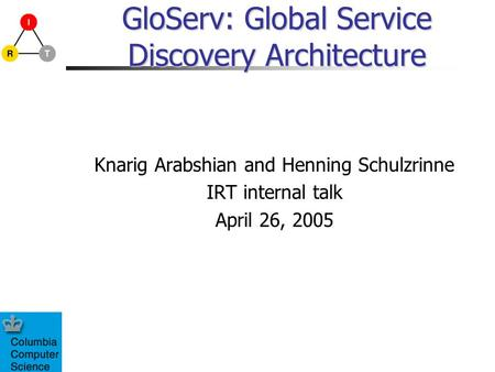 GloServ: Global Service Discovery Architecture Knarig Arabshian and Henning Schulzrinne IRT internal talk April 26, 2005.