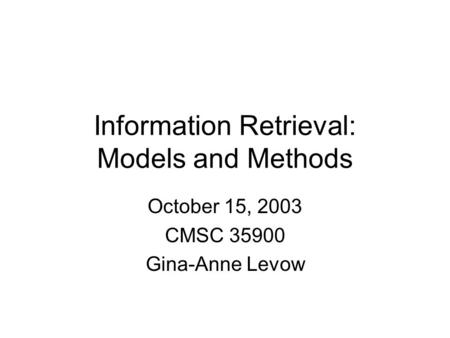 Information Retrieval: Models and Methods October 15, 2003 CMSC 35900 Gina-Anne Levow.