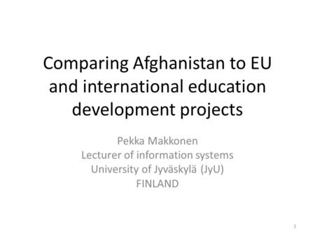 Comparing Afghanistan to EU and international education development projects Pekka Makkonen Lecturer of information systems University of Jyväskylä (JyU)