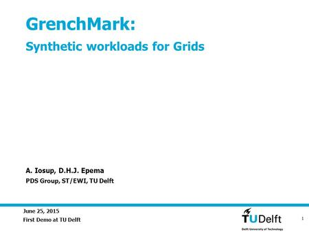 June 25, 2015 1 GrenchMark: Synthetic workloads for Grids First Demo at TU Delft A. Iosup, D.H.J. Epema PDS Group, ST/EWI, TU Delft.